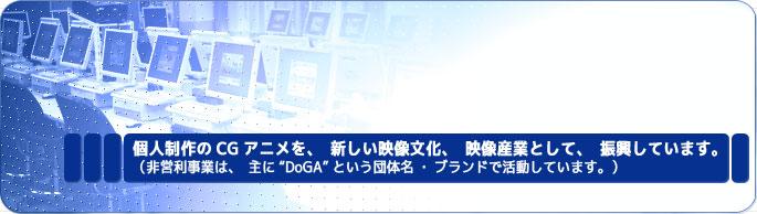 個人制作のCGアニメを、新しい映像文化、映像産業として、振興しています。(非営利事業は、主に「DoGA」という団体名・ブランドで活動しています。)